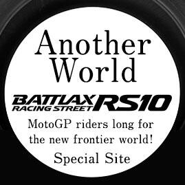 Another World. BATTLAX RACING STREET RS10. MotoGP riders long for the new frontier world!